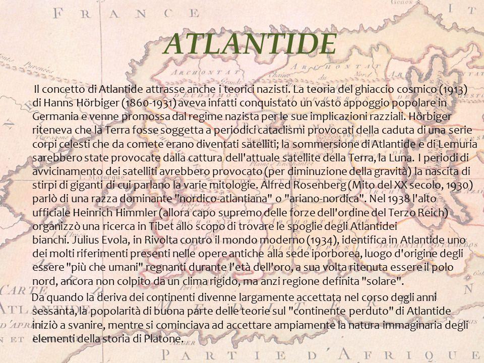 ATLANTIDE Il concetto di Atlantide attrasse anche i teorici nazisti. La teoria del ghiaccio cosmico (1913) di Hanns Hörbiger (1860-1931) aveva infatti