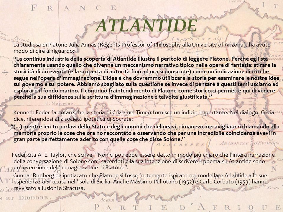 ATLANTIDE La studiosa di Platone Julia Annas (Regents Professor of Philosophy alla University of Arizona), ha avuto modo di dire al riguardo: La continua industria della scoperta di Atlantide illustra il pericolo di leggere Platone.