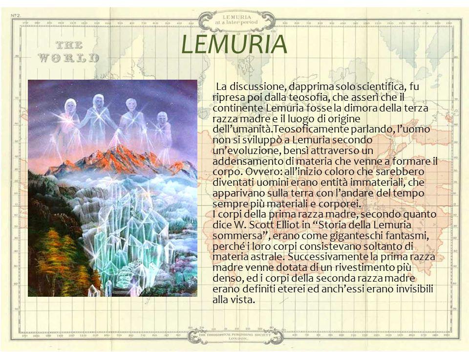 LEMURIA La discussione, dapprima solo scientifica, fu ripresa poi dalla teosofia, che asserì che il continente Lemuria fosse la dimora della terza raz