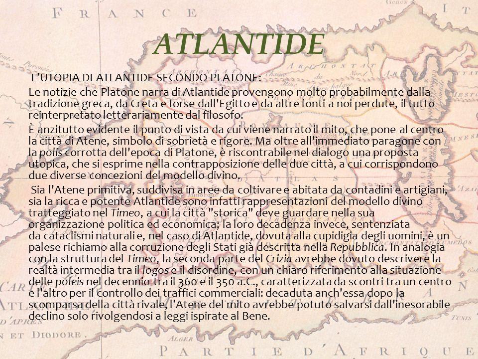 ATLANTIDE LE TEORIE DELL'ANTICHITÀ: Al di fuori dei dialoghi Timeo e Crizia di Platone non vi è alcun riferimento antico di prima mano su Atlantide, il che significa che tutti gli altri riferimenti paiono rifarsi, in una maniera o nell altra, a Platone.