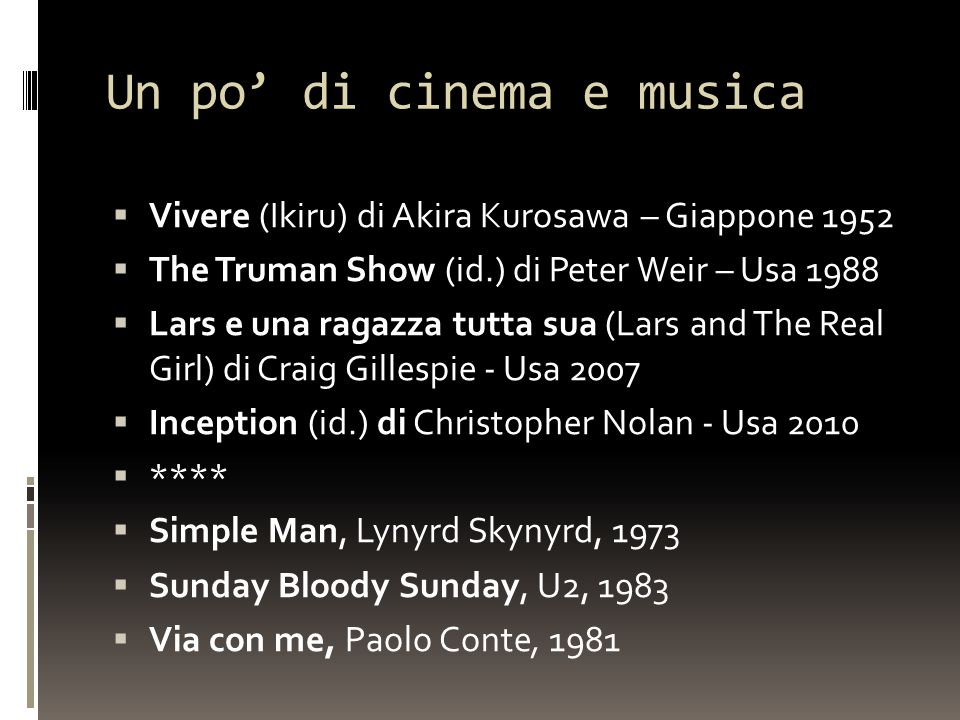 Un po' di cinema e musica  Vivere (Ikiru) di Akira Kurosawa – Giappone 1952  The Truman Show (id.) di Peter Weir – Usa 1988  Lars e una ragazza tutta sua (Lars and The Real Girl) di Craig Gillespie - Usa 2007  Inception (id.) di Christopher Nolan - Usa 2010  ****  Simple Man, Lynyrd Skynyrd, 1973  Sunday Bloody Sunday, U2, 1983  Via con me, Paolo Conte, 1981