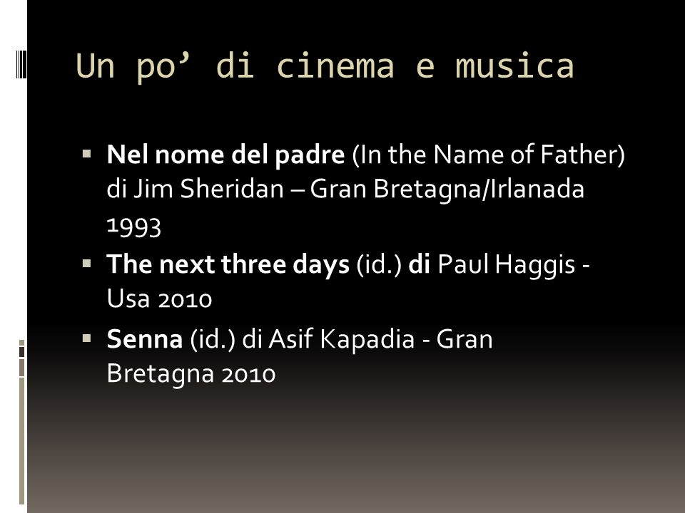 Un po' di cinema e musica  Nel nome del padre (In the Name of Father) di Jim Sheridan – Gran Bretagna/Irlanada 1993  The next three days (id.) di Paul Haggis - Usa 2010  Senna (id.) di Asif Kapadia - Gran Bretagna 2010