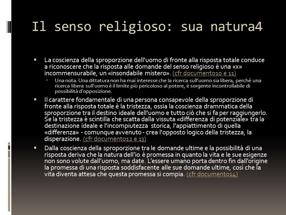 Il senso religioso: sua natura4  La coscienza della sproporzione dell uomo di fronte alla risposta totale conduce a riconoscere che la risposta alle domande del senso religioso è una «x» incommensurabile, un «insondabile mistero».