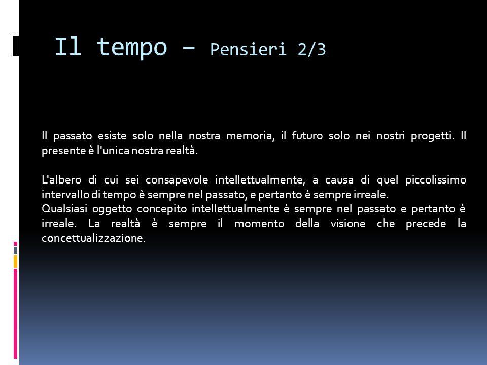 Il tempo – Pensieri 2/3 Il passato esiste solo nella nostra memoria, il futuro solo nei nostri progetti. Il presente è l'unica nostra realtà. L'albe