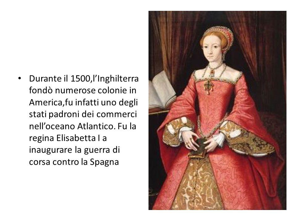 Durante il 1500,l'Inghilterra fondò numerose colonie in America,fu infatti uno degli stati padroni dei commerci nell'oceano Atlantico. Fu la regina El