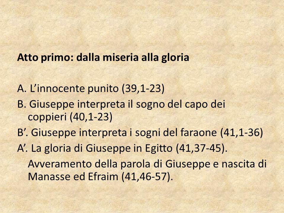 Atto primo: dalla miseria alla gloria A. L'innocente punito (39,1-23) B. Giuseppe interpreta il sogno del capo dei coppieri (40,1-23) B'. Giuseppe int