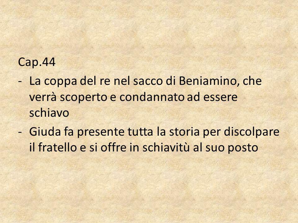 Cap.44 -La coppa del re nel sacco di Beniamino, che verrà scoperto e condannato ad essere schiavo -Giuda fa presente tutta la storia per discolpare il