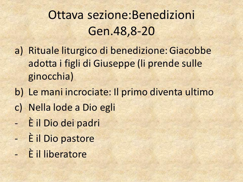 Ottava sezione:Benedizioni Gen.48,8-20 a)Rituale liturgico di benedizione: Giacobbe adotta i figli di Giuseppe (li prende sulle ginocchia) b)Le mani i