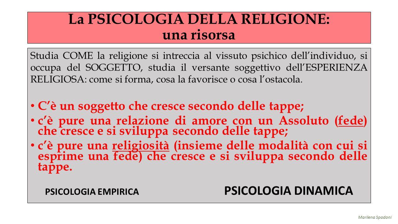 La PSICOLOGIA DELLA RELIGIONE: una risorsa Studia COME la religione si intreccia al vissuto psichico dell'individuo, si occupa del SOGGETTO, studia il