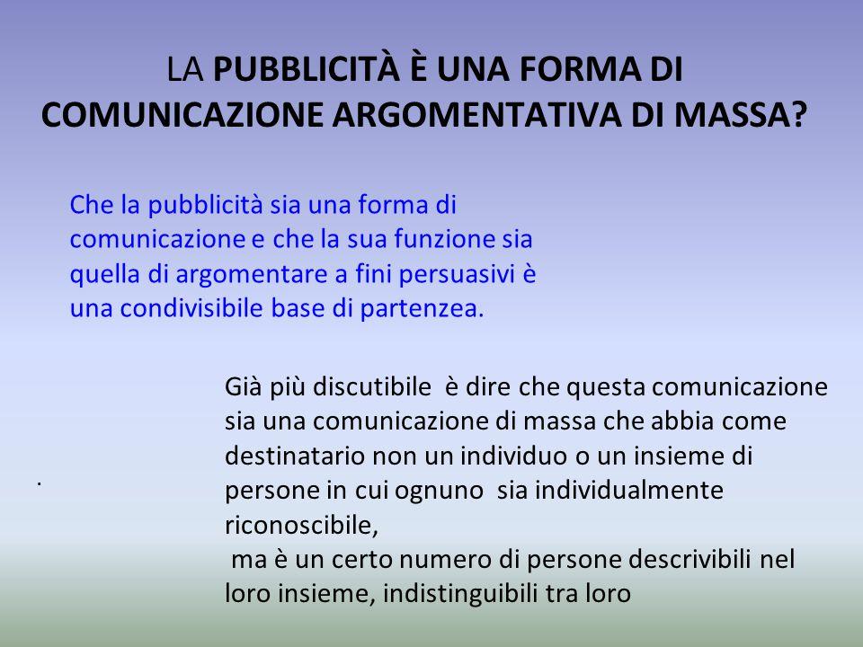 . LA PUBBLICITÀ È UNA FORMA DI COMUNICAZIONE ARGOMENTATIVA DI MASSA? Che la pubblicità sia una forma di comunicazione e che la sua funzione sia quella