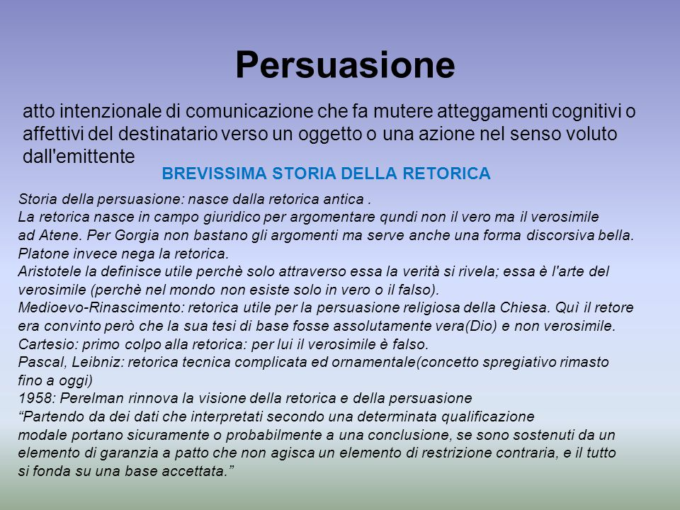 Persuasione atto intenzionale di comunicazione che fa mutere atteggamenti cognitivi o affettivi del destinatario verso un oggetto o una azione nel sen