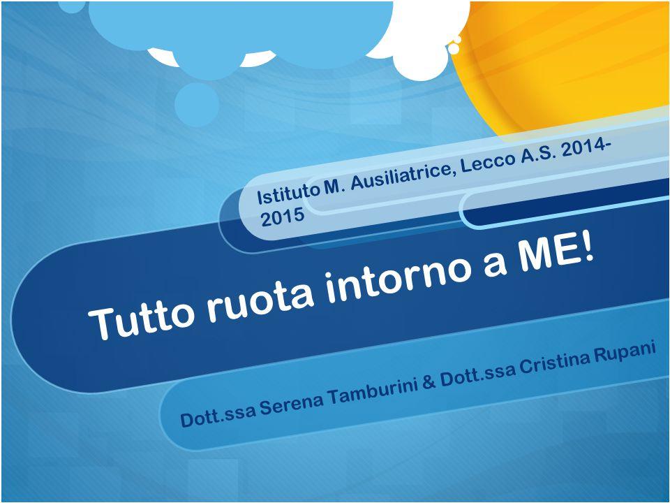 Tutto ruota intorno a ME! Istituto M. Ausiliatrice, Lecco A.S. 2014- 2015 Dott.ssa Serena Tamburini & Dott.ssa Cristina Rupani
