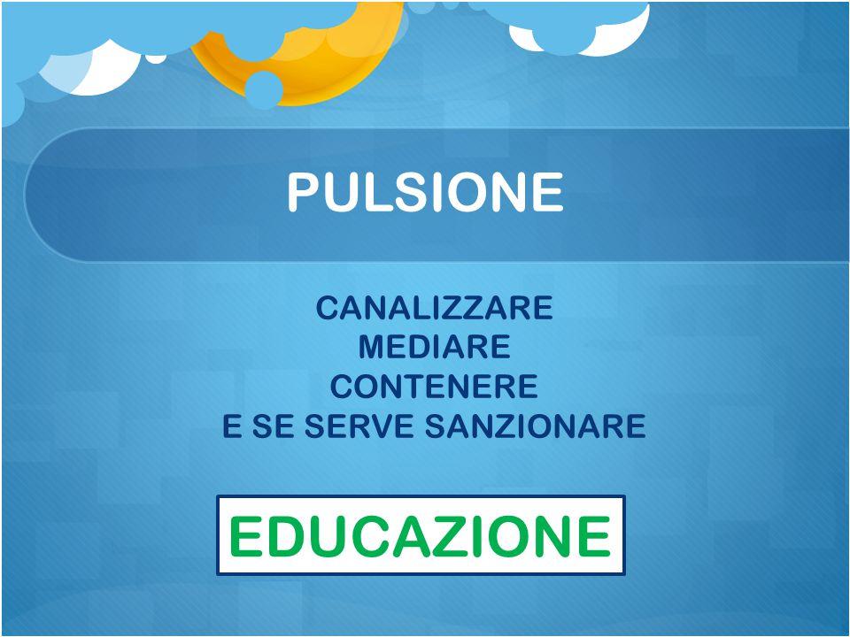 PULSIONE CANALIZZARE MEDIARE CONTENERE E SE SERVE SANZIONARE EDUCAZIONE