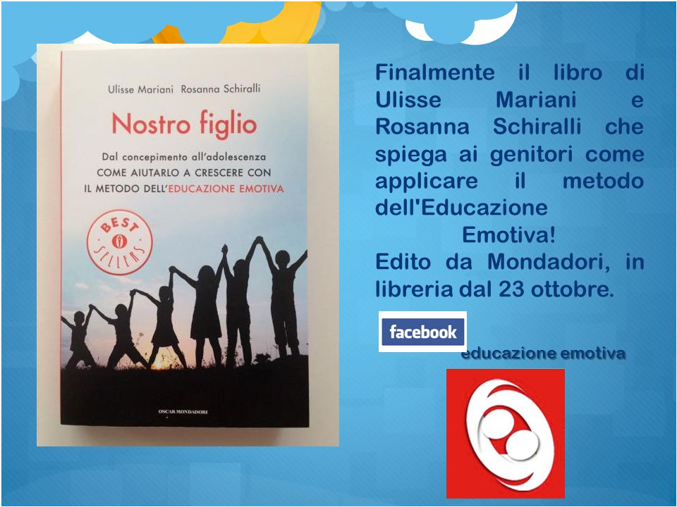 Finalmente il libro di Ulisse Mariani e Rosanna Schiralli che spiega ai genitori come applicare il metodo dell'Educazione Emotiva! Edito da Mondadori,