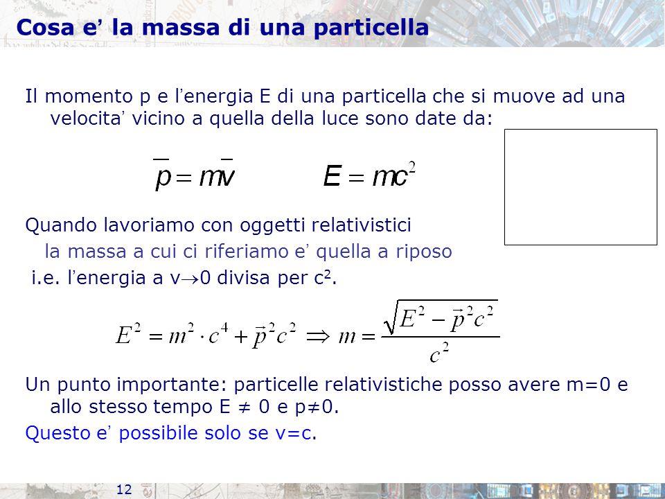 12 Cosa e ' la massa di una particella Il momento p e l ' energia E di una particella che si muove ad una velocita ' vicino a quella della luce sono d