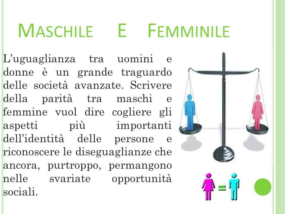 M ASCHILE E F EMMINILE L'uguaglianza tra uomini e donne è un grande traguardo delle società avanzate.