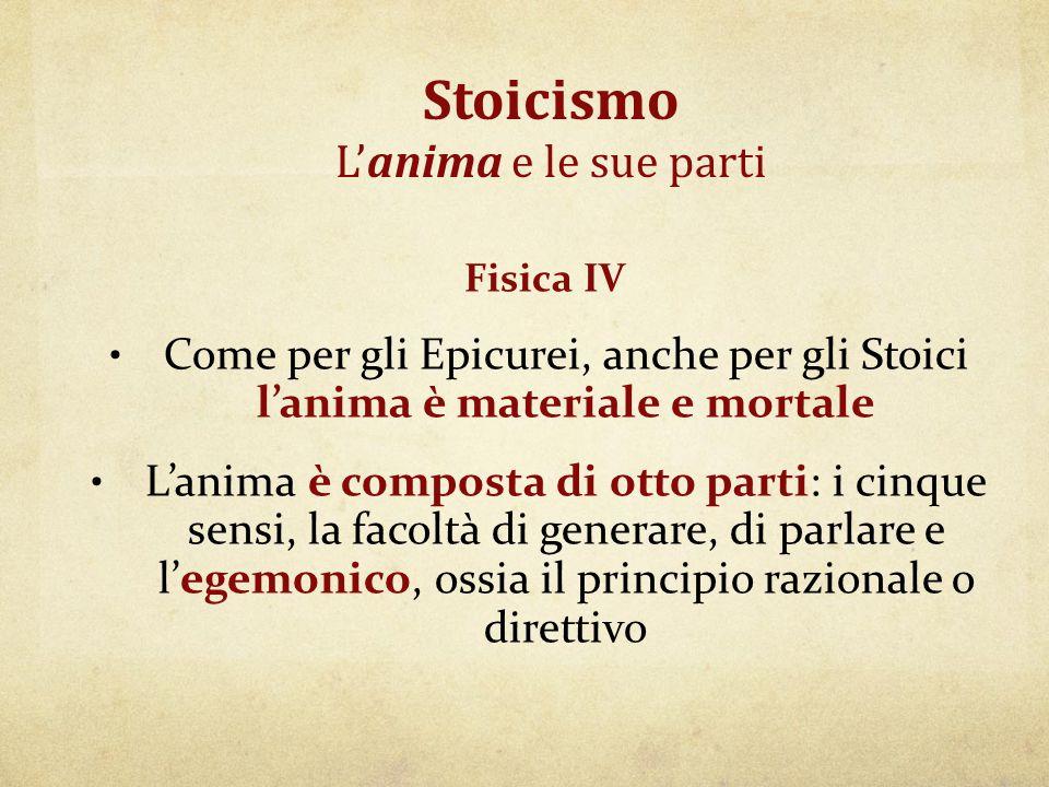 Stoicismo L'anima e le sue parti Fisica IV Come per gli Epicurei, anche per gli Stoici l'anima è materiale e mortale L'anima è composta di otto parti:
