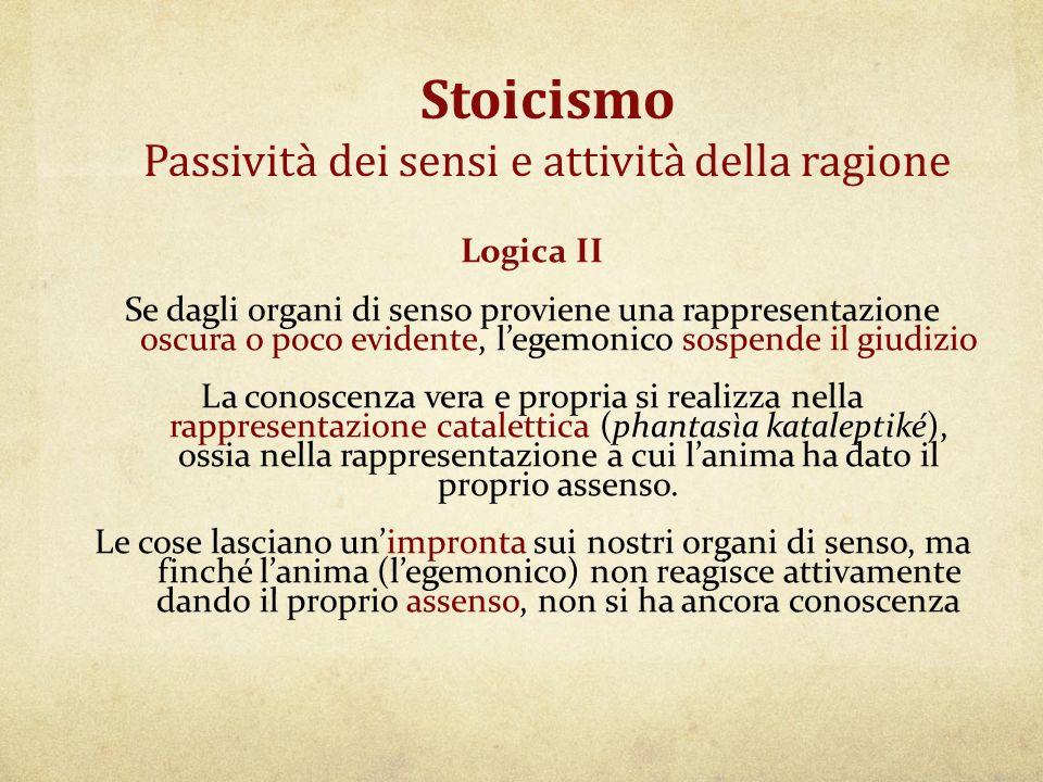 Stoicismo Passività dei sensi e attività della ragione Logica II Se dagli organi di senso proviene una rappresentazione oscura o poco evidente, l'egem