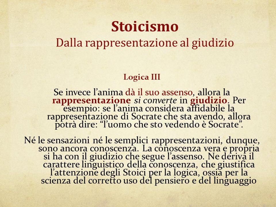 Stoicismo Dalla rappresentazione al giudizio Logica III Se invece l'anima dà il suo assenso, allora la rappresentazione si converte in giudizio. Per e