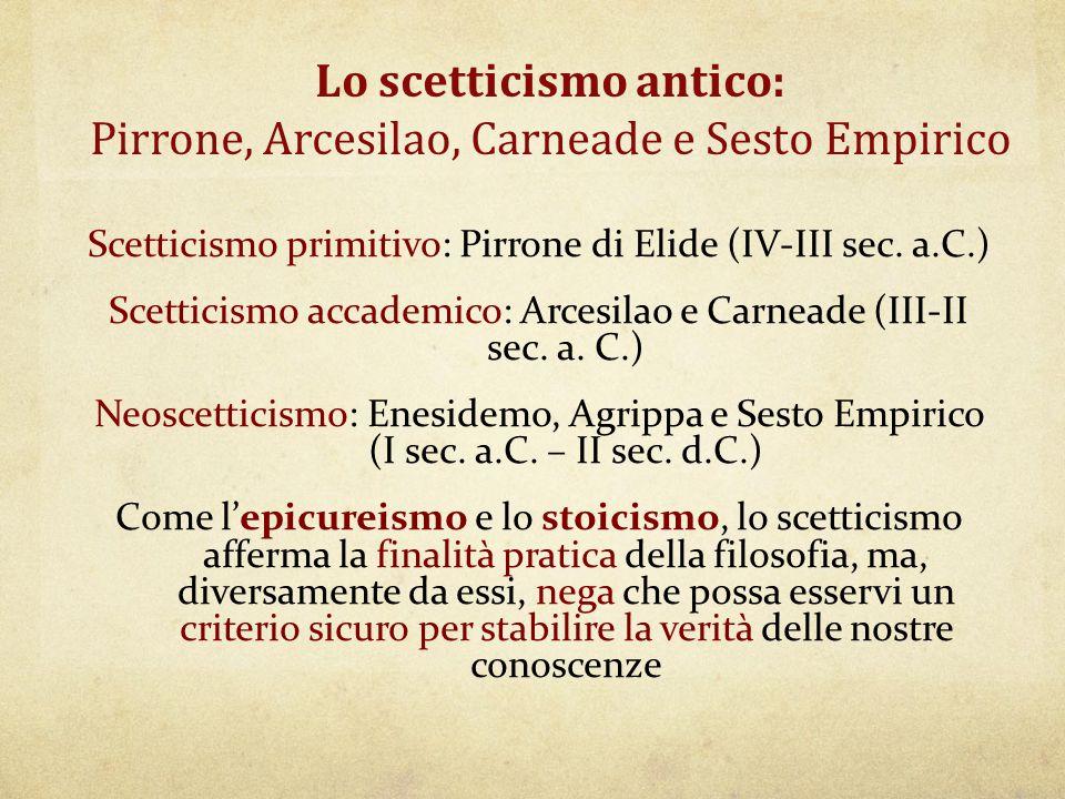 Lo scetticismo antico: Pirrone, Arcesilao, Carneade e Sesto Empirico Scetticismo primitivo: Pirrone di Elide (IV-III sec. a.C.) Scetticismo accademico