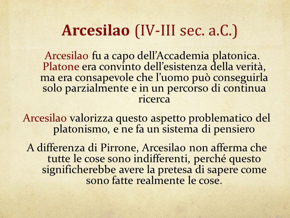 Arcesilao (IV-III sec. a.C.) Arcesilao fu a capo dell'Accademia platonica. Platone era convinto dell'esistenza della verità, ma era consapevole che l'