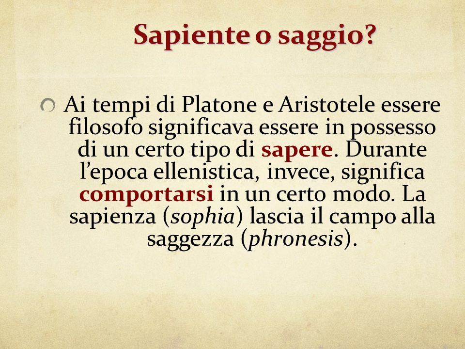 Sapiente o saggio? Sapiente o saggio? Ai tempi di Platone e Aristotele essere filosofo significava essere in possesso di un certo tipo di sapere. Dura