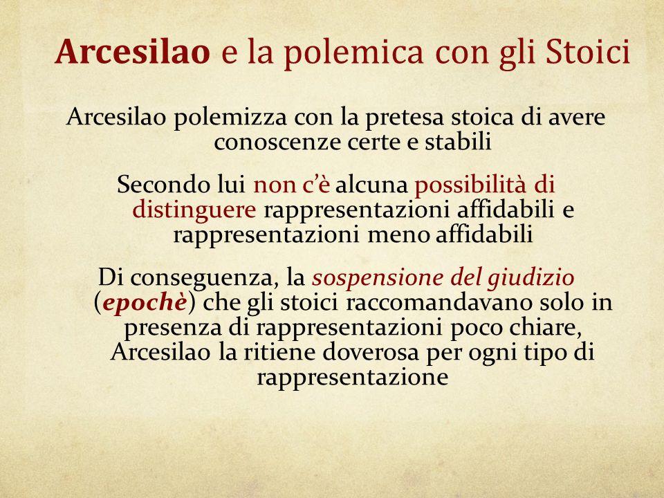 Arcesilao e la polemica con gli Stoici Arcesilao polemizza con la pretesa stoica di avere conoscenze certe e stabili Secondo lui non c'è alcuna possib