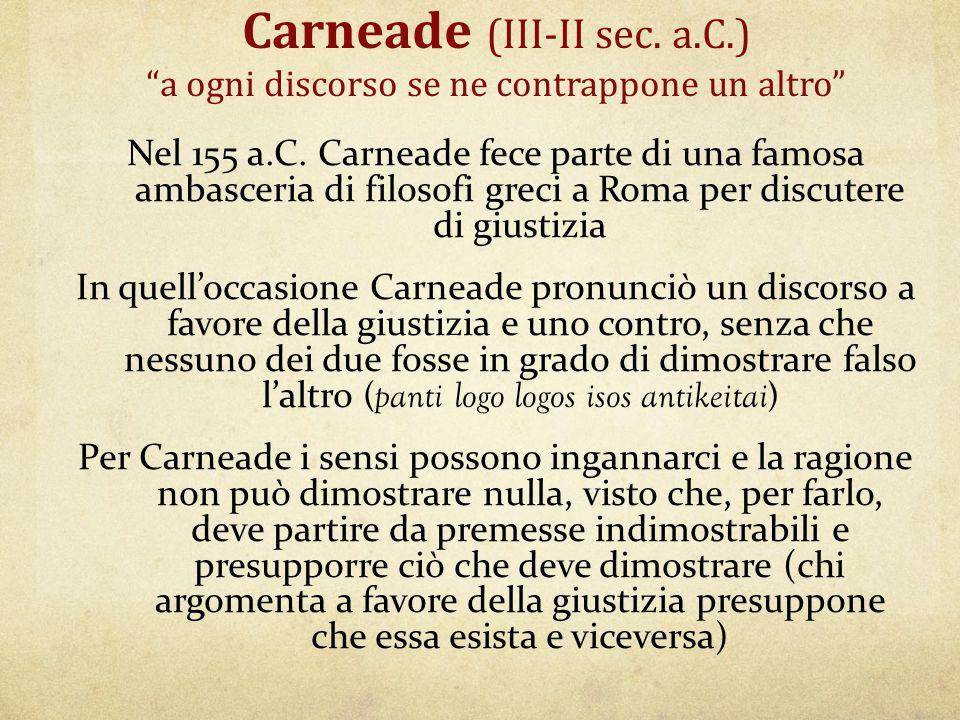 """Carneade (III-II sec. a.C.) """"a ogni discorso se ne contrappone un altro"""" Nel 155 a.C. Carneade fece parte di una famosa ambasceria di filosofi greci a"""