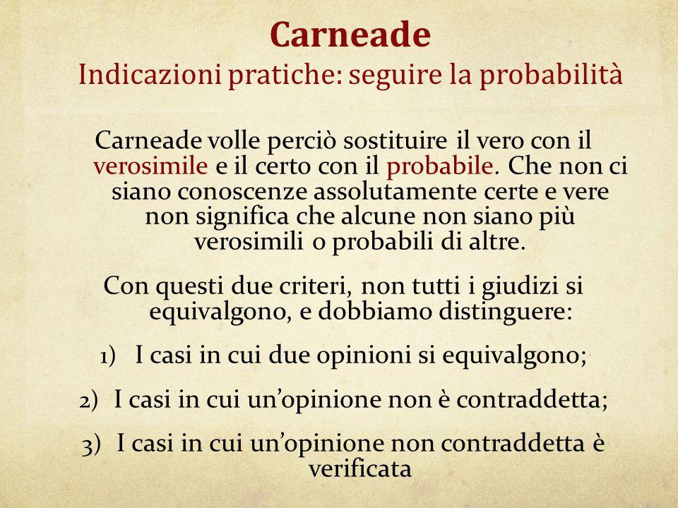 Carneade Indicazioni pratiche: seguire la probabilità Carneade volle perciò sostituire il vero con il verosimile e il certo con il probabile. Che non