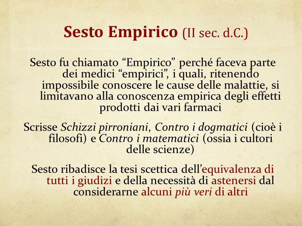 """Sesto Empirico (II sec. d.C.) Sesto fu chiamato """"Empirico"""" perché faceva parte dei medici """"empirici"""", i quali, ritenendo impossibile conoscere le caus"""