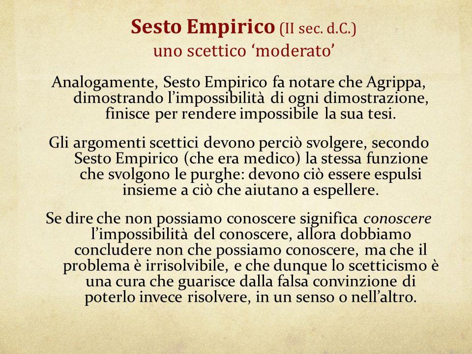 Sesto Empirico (II sec. d.C.) uno scettico 'moderato' Analogamente, Sesto Empirico fa notare che Agrippa, dimostrando l'impossibilità di ogni dimostra