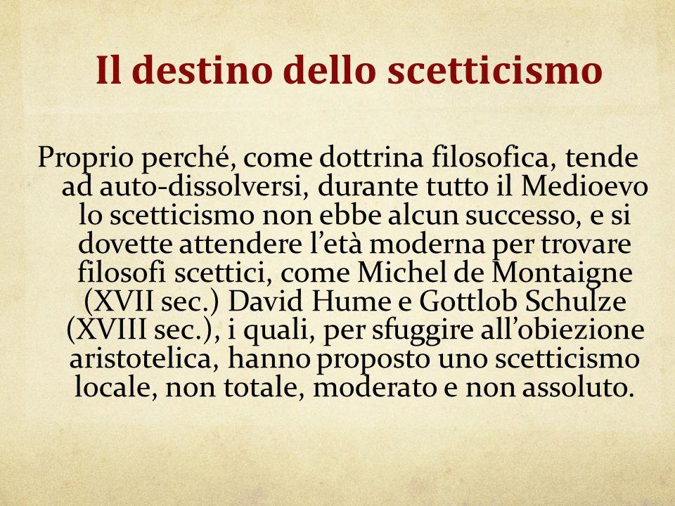 Il destino dello scetticismo Proprio perché, come dottrina filosofica, tende ad auto-dissolversi, durante tutto il Medioevo lo scetticismo non ebbe al