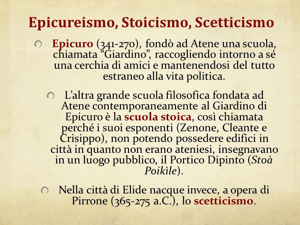 """Epicureismo, Stoicismo, Scetticismo Epicuro (341-270), fondò ad Atene una scuola, chiamata """"Giardino"""", raccogliendo intorno a sé una cerchia di amici"""