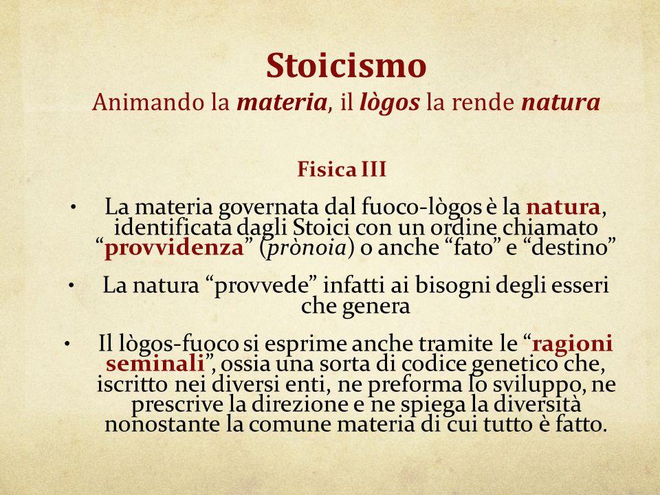 Stoicismo Animando la materia, il lògos la rende natura Fisica III La materia governata dal fuoco-lògos è la natura, identificata dagli Stoici con un