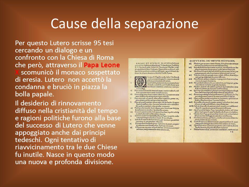 Cause della separazione Per questo Lutero scrisse 95 tesi cercando un dialogo e un confronto con la Chiesa di Roma che però, attraverso il Papa Leone