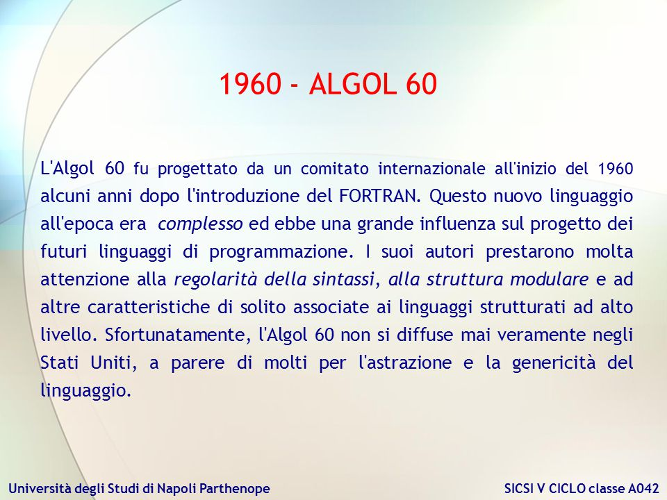 Università degli Studi di Napoli Parthenope SICSI V CICLO classe A042 1960 - ALGOL 60 L'Algol 60 fu progettato da un comitato internazionale all'inizi