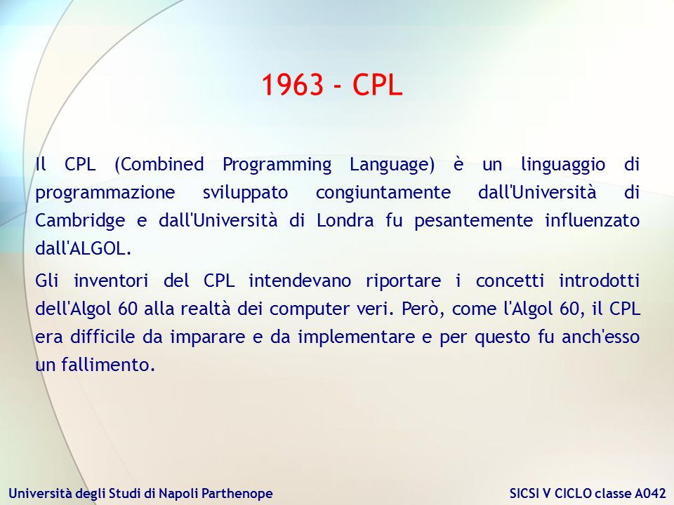 Università degli Studi di Napoli Parthenope SICSI V CICLO classe A042 1966 - BCPL Martin Richards Il BCPL (Basic Combined Programming Language) è un linguaggio di programmazione sviluppato da Martin Richards dell Università di Cambridge, in seguito alle difficoltà che aveva incontrato nell utilizzo del suo predecessore, il CPL.