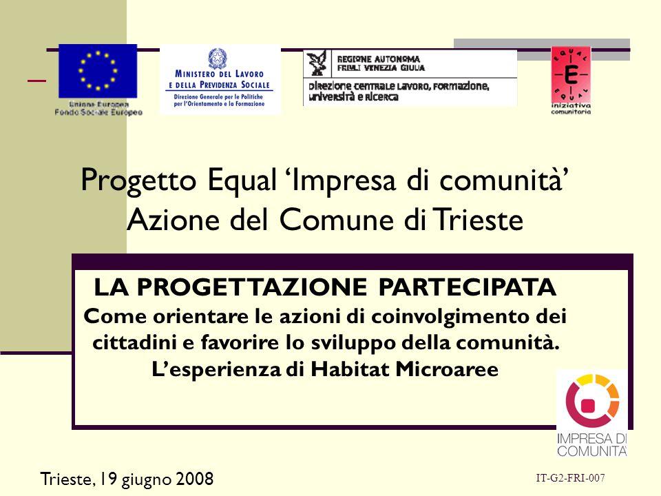 IT-G2-FRI-007 Progetto Equal 'Impresa di comunità' Azione del Comune di Trieste LA PROGETTAZIONE PARTECIPATA Come orientare le azioni di coinvolgimento dei cittadini e favorire lo sviluppo della comunità.