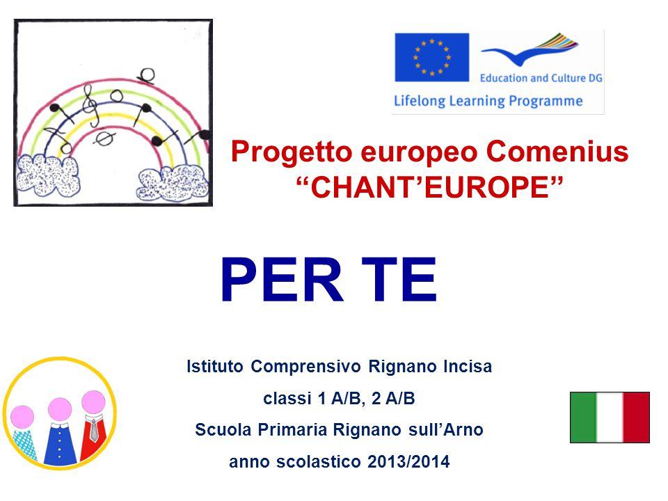 PER TE Progetto europeo Comenius CHANT'EUROPE Istituto Comprensivo Rignano Incisa classi 1 A/B, 2 A/B Scuola Primaria Rignano sull'Arno anno scolastico 2013/2014
