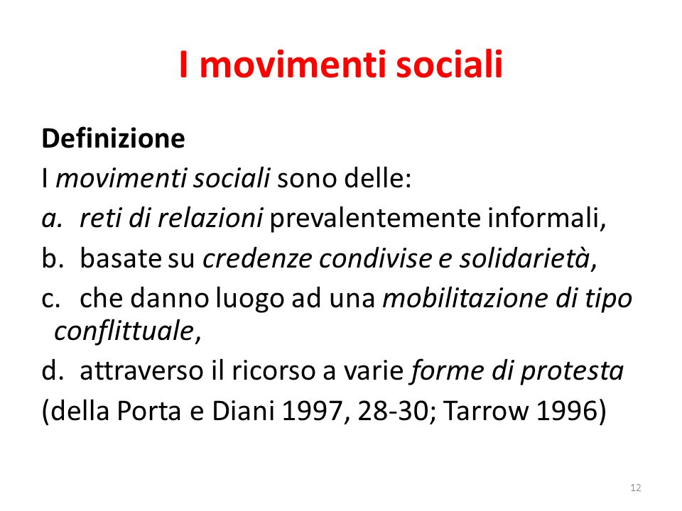 I movimenti sociali 12 Definizione I movimenti sociali sono delle: a.reti di relazioni prevalentemente informali, b.basate su credenze condivise e sol