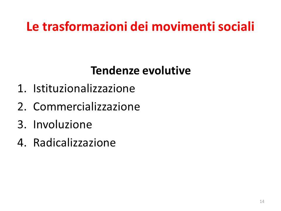 Le trasformazioni dei movimenti sociali 14 Tendenze evolutive 1.Istituzionalizzazione 2.Commercializzazione 3.Involuzione 4.Radicalizzazione