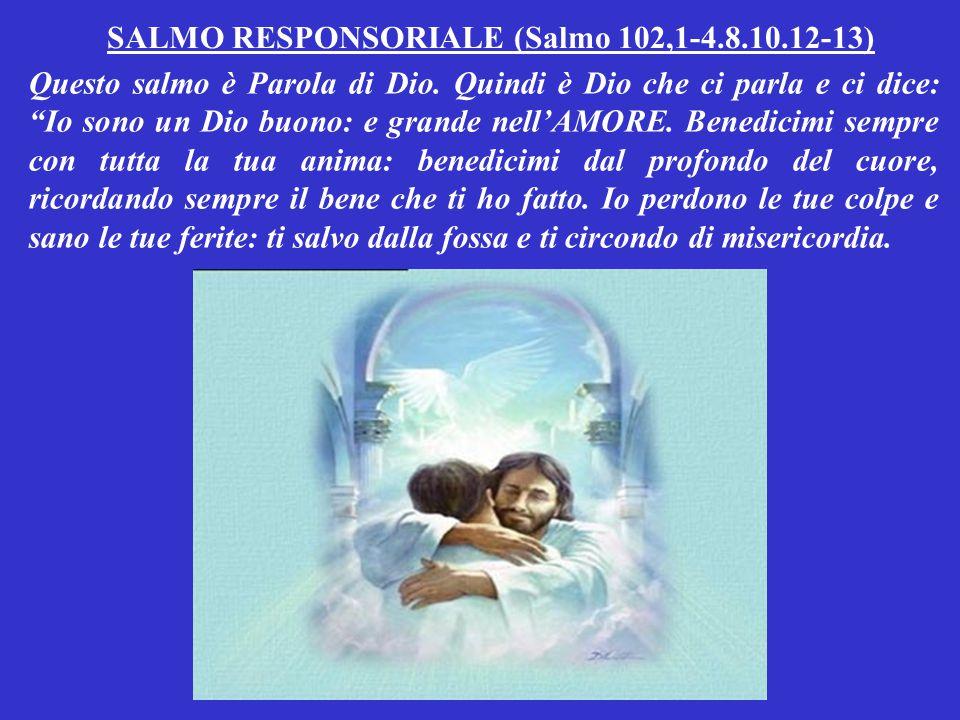 SALMO RESPONSORIALE (Salmo 102,1-4.8.10.12-13) Questo salmo è Parola di Dio.