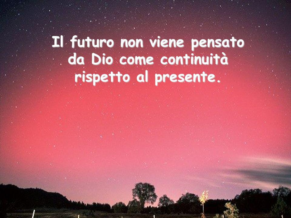 Il futuro non viene pensato da Dio come continuità rispetto al presente.