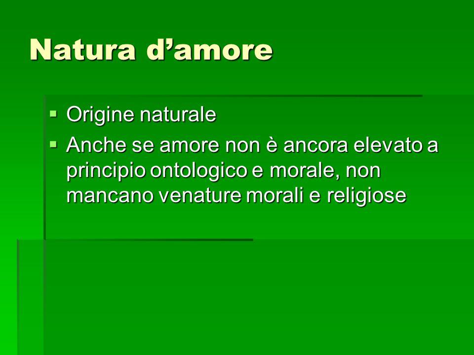 Natura d'amore  Origine naturale  Anche se amore non è ancora elevato a principio ontologico e morale, non mancano venature morali e religiose