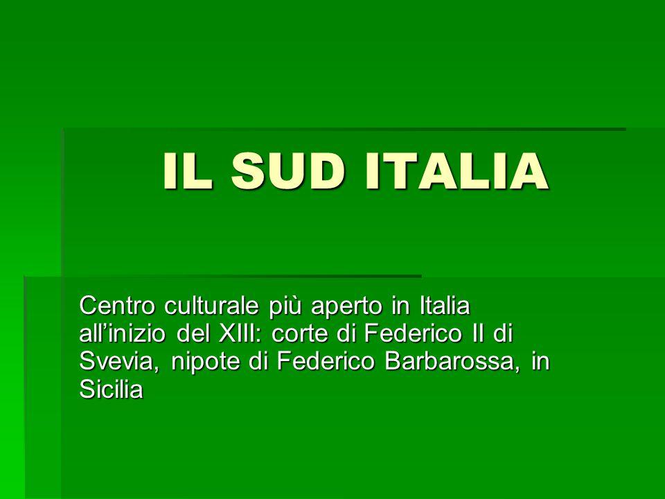 IL SUD ITALIA Centro culturale più aperto in Italia all'inizio del XIII: corte di Federico II di Svevia, nipote di Federico Barbarossa, in Sicilia