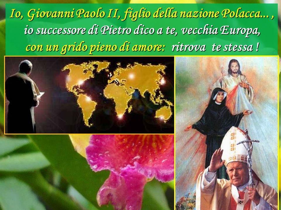 Io, Giovanni Paolo II, figlio della nazione Polacca..., io successore di Pietro dico a te, vecchia Europa, con un grido pieno di amore: ritrova te stessa !