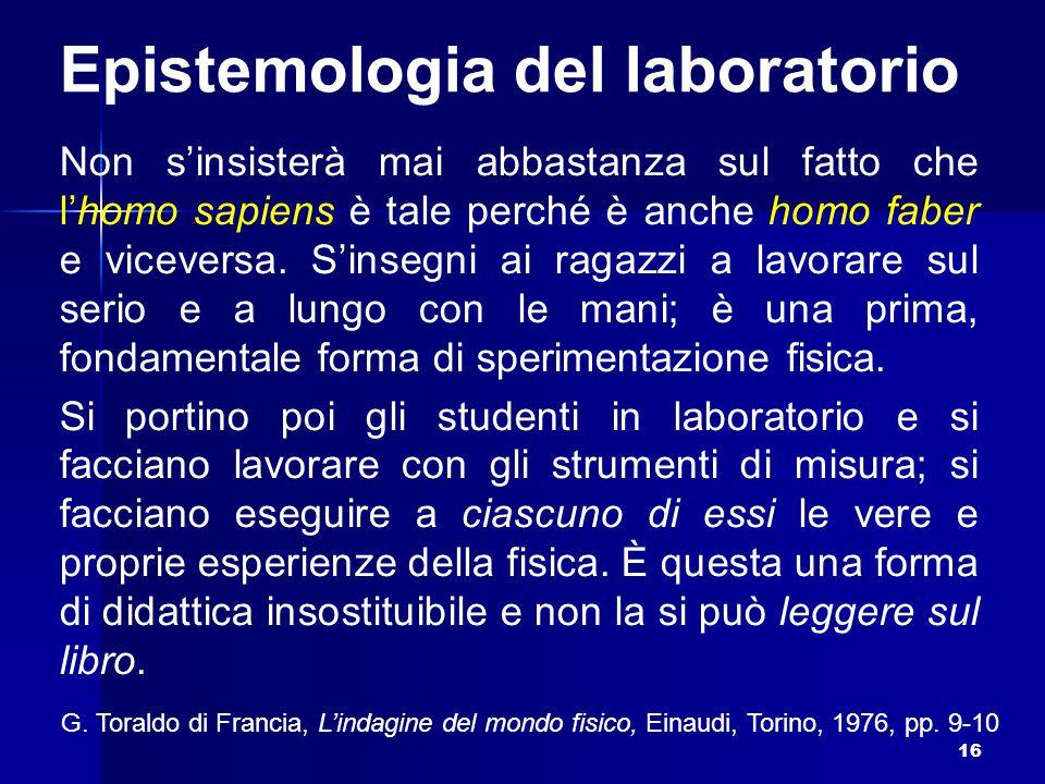 Epistemologia del laboratorio Non s'insisterà mai abbastanza sul fatto che l'homo sapiens è tale perché è anche homo faber e viceversa. S'insegni ai r