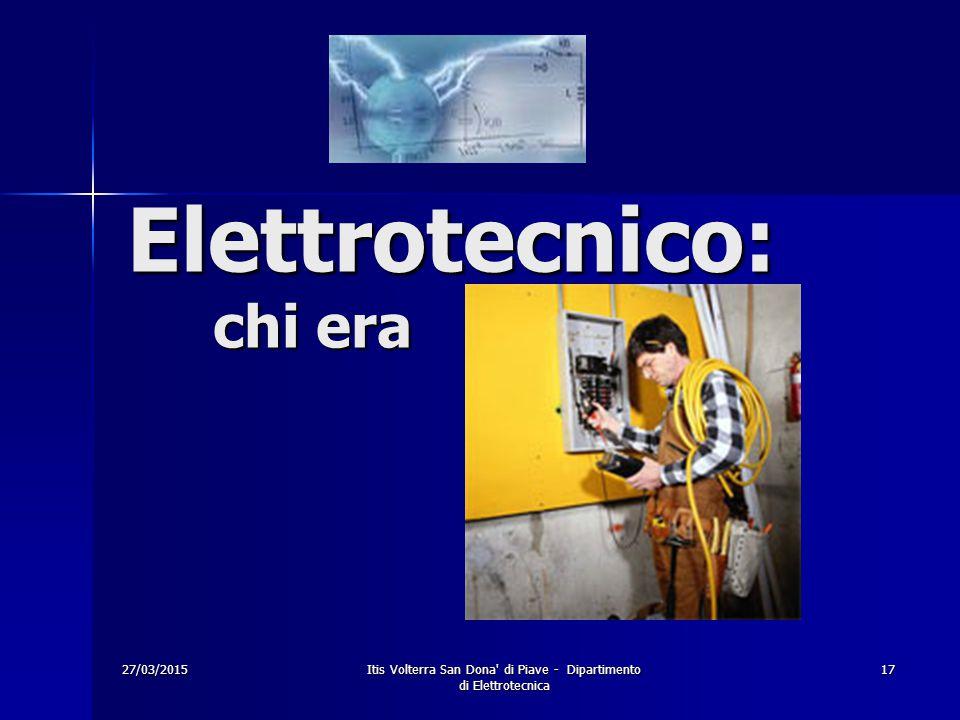 27/03/2015Itis Volterra San Dona' di Piave - Dipartimento di Elettrotecnica 17 Elettrotecnico: chi era
