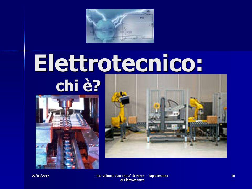 27/03/2015Itis Volterra San Dona' di Piave - Dipartimento di Elettrotecnica 18 Elettrotecnico: chi è?