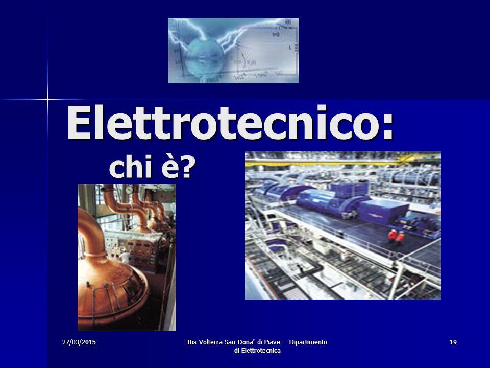 27/03/2015Itis Volterra San Dona' di Piave - Dipartimento di Elettrotecnica 19 Elettrotecnico: chi è?